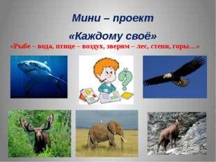 Мини – проект «Каждому своё» «Рыбе – вода, птице – воздух, зверям – лес, степ