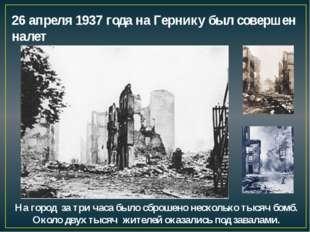 26 апреля 1937 года на Гернику был совершен налет На город за три часа было с