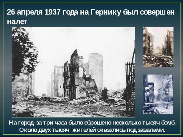 26 апреля 1937 года на Гернику был совершен налет На город за три часа было с...