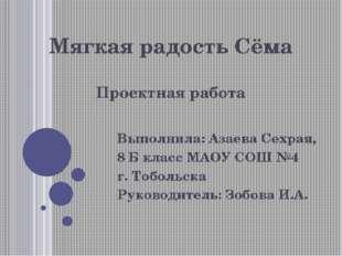 Мягкая радость Сёма Проектная работа Выполнила: Азаева Сехрая, 8 Б класс МАОУ