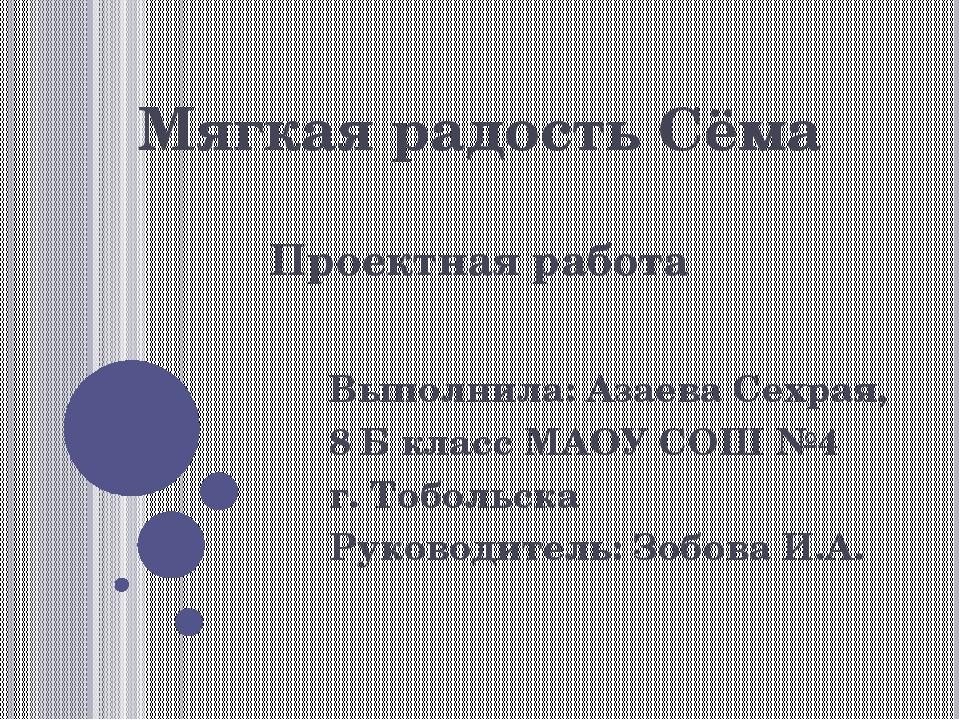 Мягкая радость Сёма Проектная работа Выполнила: Азаева Сехрая, 8 Б класс МАОУ...