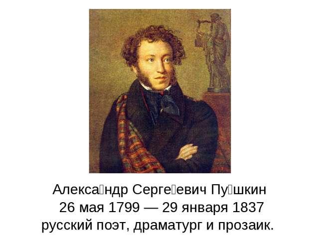 Алекса́ндр Серге́евич Пу́шкин 26 мая 1799 — 29 января 1837 русский поэт, драм...
