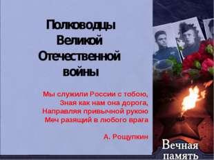 Полководцы Великой Отечественной войны Мы служили России с тобою, Зная как на