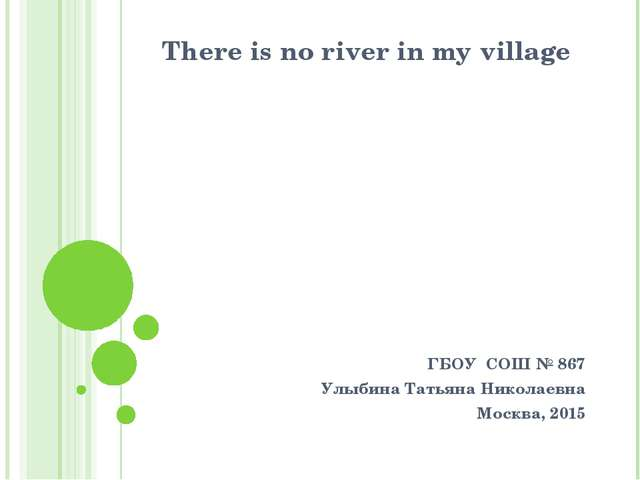 There is no river in my village ГБОУ СОШ № 867 Улыбина Татьяна Николаевна Мос...