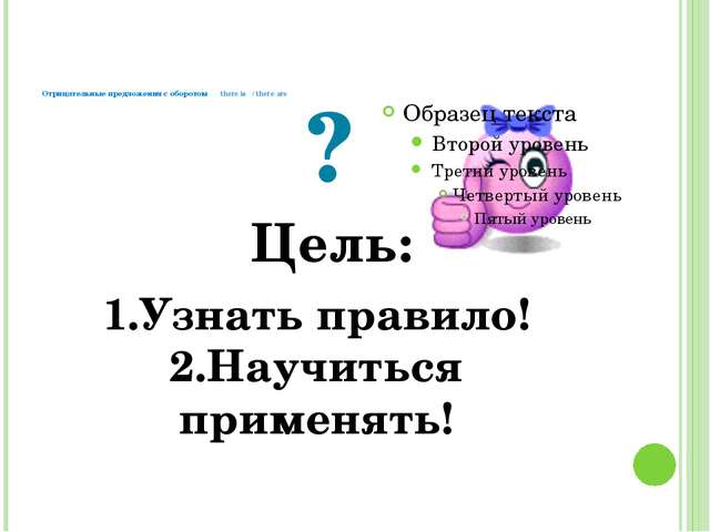 Отрицательные предложения с оборотом there is / there are ? Цель: 1.Узнать п...