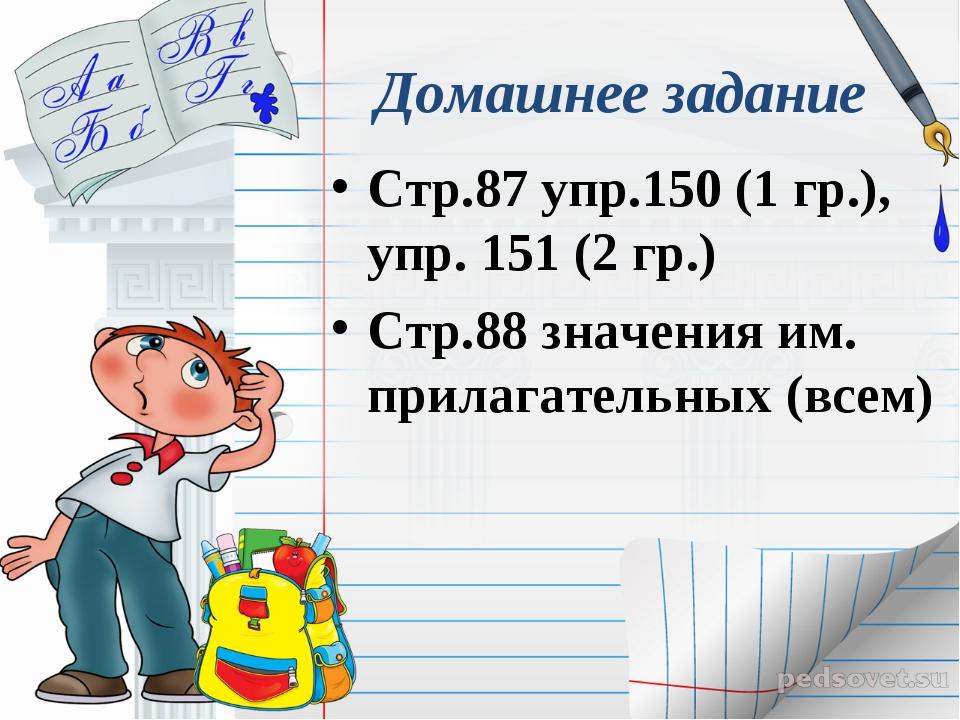 Домашнее задание Стр.87 упр.150 (1 гр.), упр. 151 (2 гр.) Стр.88 значения им....