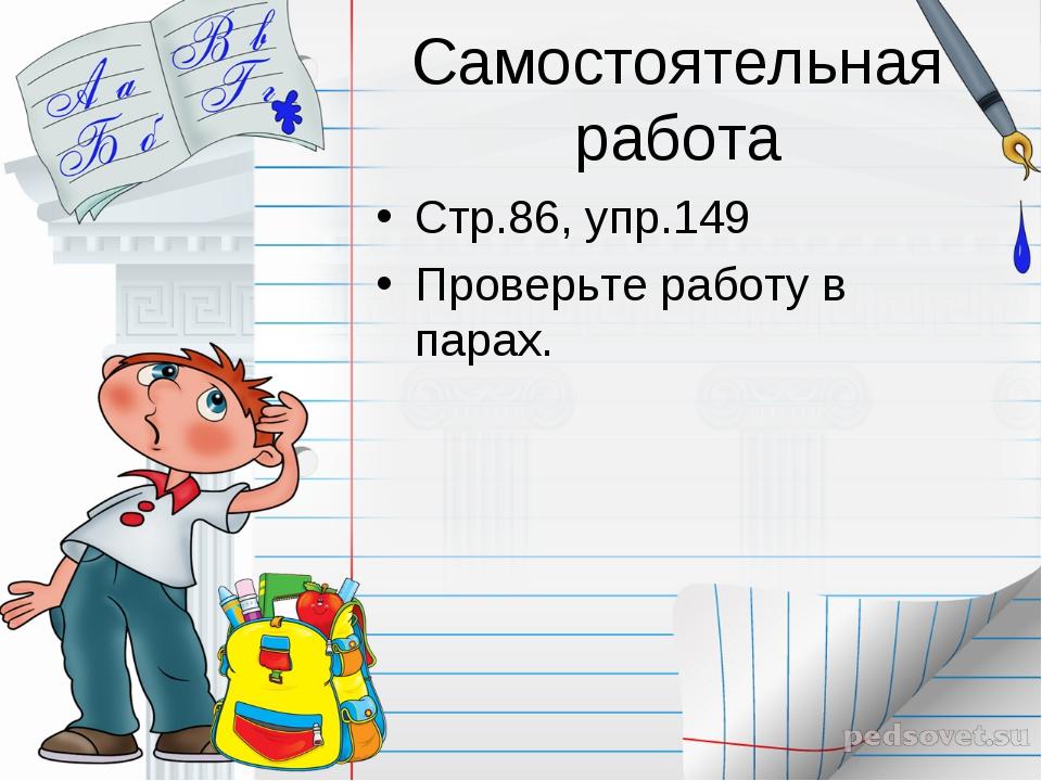 Самостоятельная работа Стр.86, упр.149 Проверьте работу в парах.