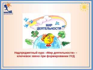 Надпредметный курс «Мир деятельности» – ключевое звено при формировании УУД