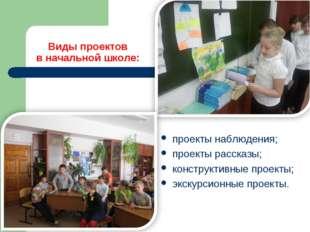 Виды проектов в начальной школе: проекты наблюдения; проекты рассказы; констр