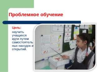 Проблемное обучение Цель: научить учащихся идти путем самостоятельных находо