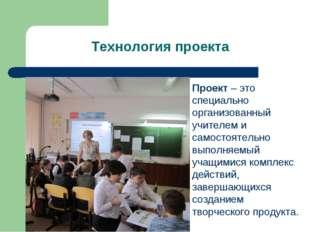 Технология проекта Проект – это специально организованный учителем и самостоя