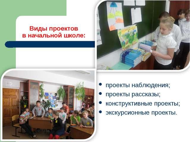 Виды проектов в начальной школе: проекты наблюдения; проекты рассказы; констр...