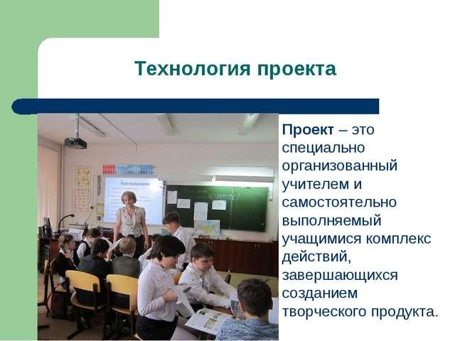 Технология проекта Проект – это специально организованный учителем и самостоя...