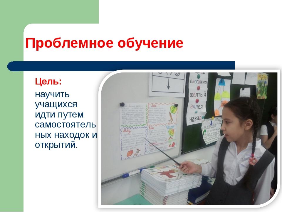 Проблемное обучение Цель: научить учащихся идти путем самостоятельных находо...