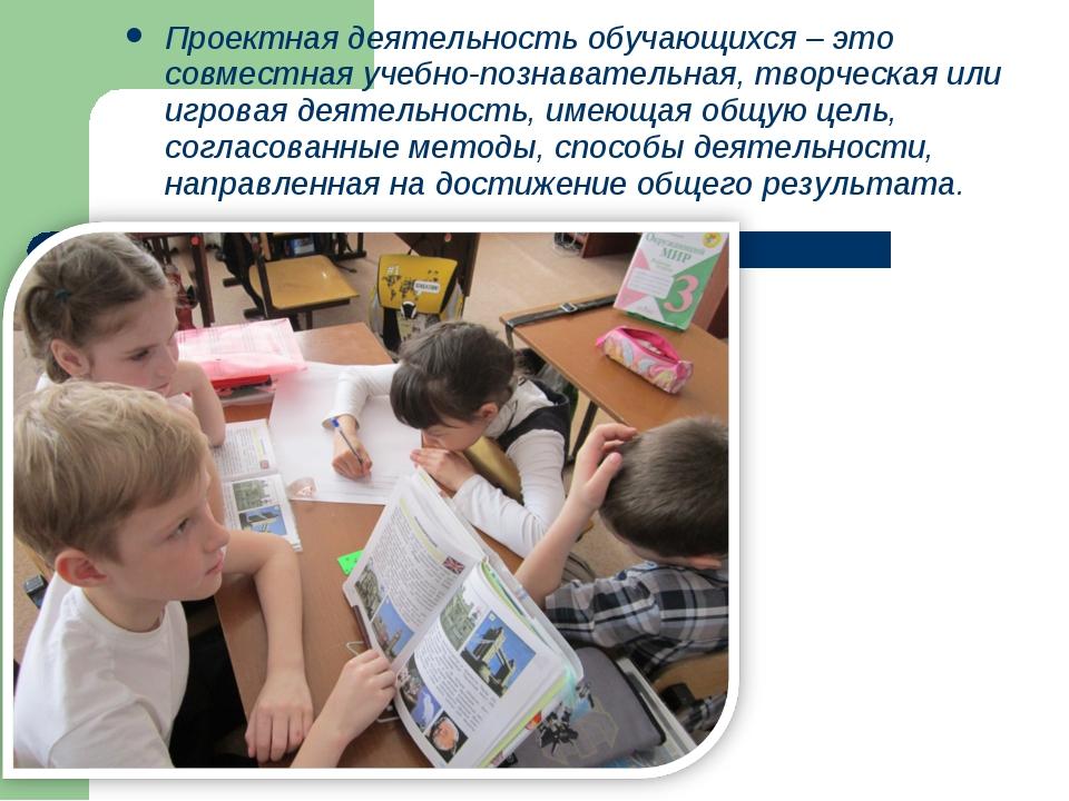 Проектная деятельность обучающихся – это совместная учебно-познавательная, тв...