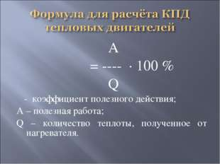 А η = ---- · 100 % Q η - коэффициент полезного действия; А – полезная работа