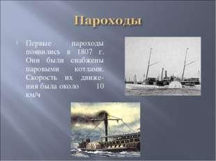Первые пароходы появились в 1807 г. Они были снабжены паровыми котлами. Скоро