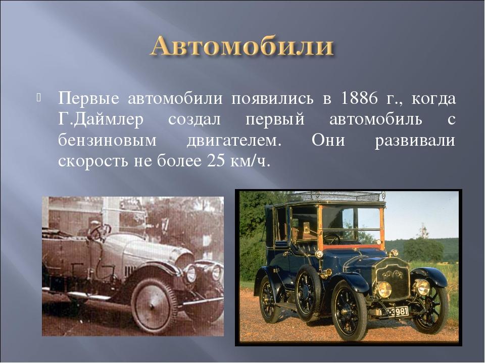 Первые автомобили появились в 1886 г., когда Г.Даймлер создал первый автомоби...