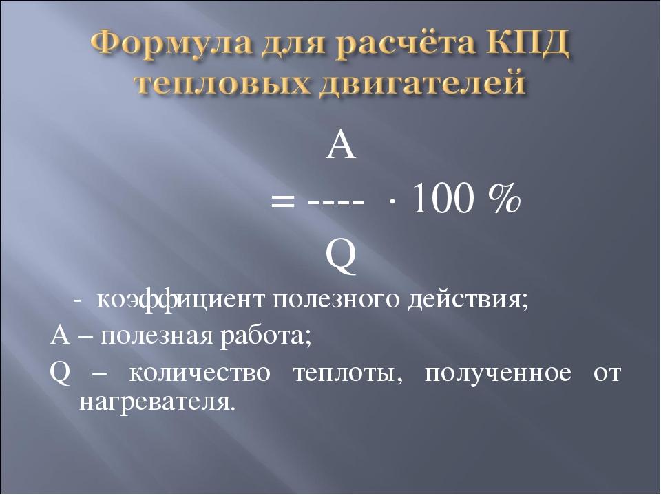 А η = ---- · 100 % Q η - коэффициент полезного действия; А – полезная работа...