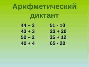 44 – 2 51 - 10 43 + 3 23 + 20 50 – 2 35 + 12 40 + 4 65 - 20 Арифметический ди