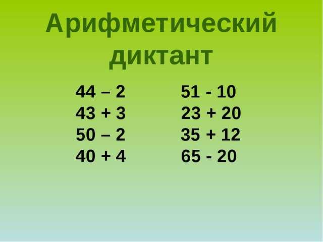 44 – 2 51 - 10 43 + 3 23 + 20 50 – 2 35 + 12 40 + 4 65 - 20 Арифметический ди...