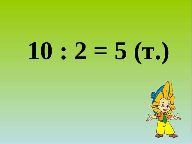 10 : 2 = 5 (т.)