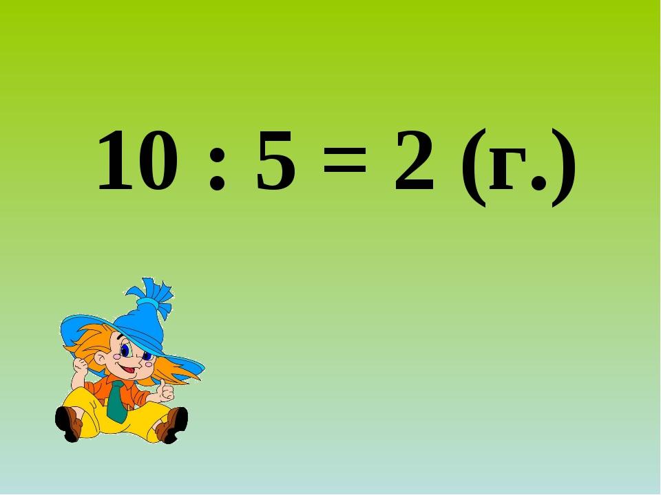 10 : 5 = 2 (г.)