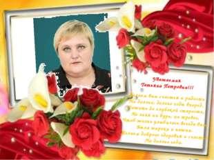 Уважаемая Татьяна Петровна!!! Желаем вам счастья и радости На долгие, долгие
