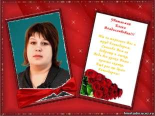 Уважаемая Елена Владиславовна!!! Мы за терпенье Вас и труд благодарим, Спасиб