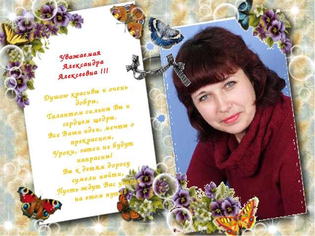 Уважаемая Александра Алексеевна !!! Душою красивы и очень добры, Талантом сил...