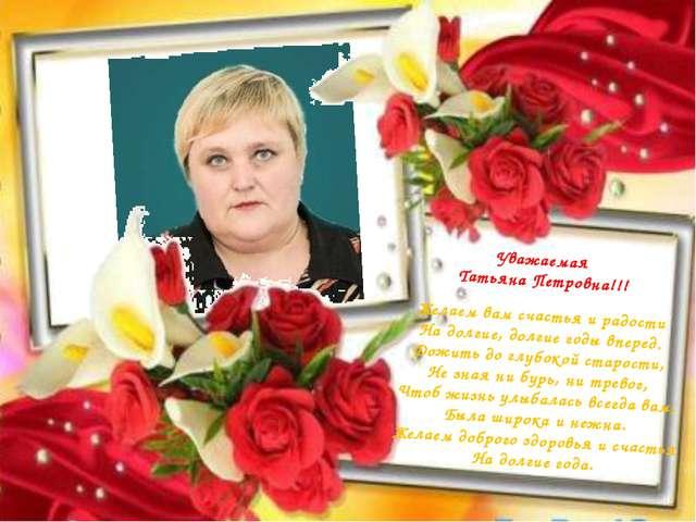 Уважаемая Татьяна Петровна!!! Желаем вам счастья и радости На долгие, долгие...