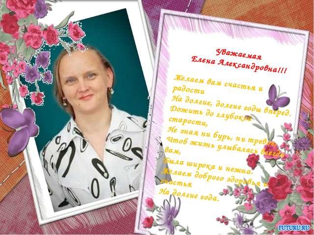 Уважаемая Елена Александровна!!! Желаем вам счастья и радости На долгие, долг...