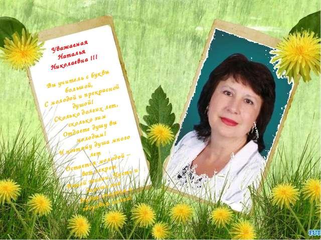 Уважаемая Наталья Николаевна !!! Вы учитель с буквы большой, С молодой и прек...