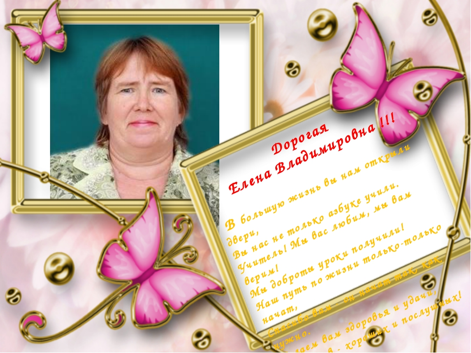 Дорогая Елена Владимировна !!! В большую жизнь вы нам открыли двери, Вы нас н...