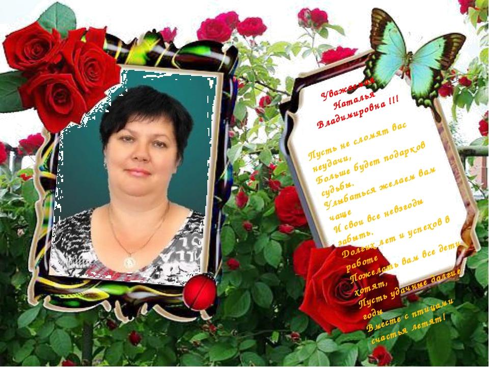 Уважаемая Наталья Владимировна !!! Пусть не сломят вас неудачи, Больше будет...