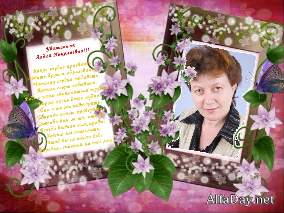 Уважаемая Лидия Николаевна!!! Какое гордое призванье - Давать другим образова...