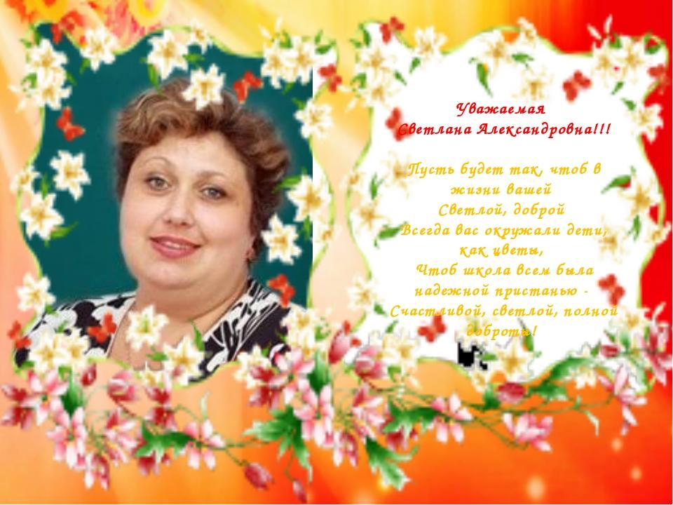 Уважаемая Светлана Александровна!!! Пусть будет так, чтоб в жизни вашей Светл...