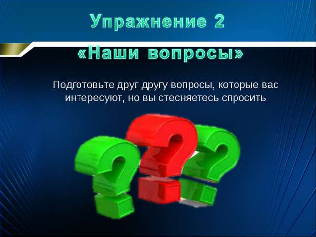 Подготовьте друг другу вопросы, которые вас интересуют, но вы стесняетесь спр...