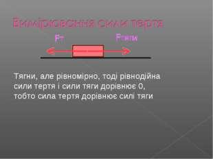 Тягни, але рівномірно, тоді рівнодійна сили тертя і сили тяги дорівнює 0, тоб
