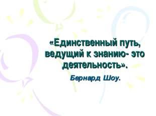 «Единственный путь, ведущий к знанию- это деятельность». Бернард Шоу.