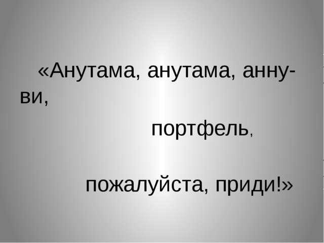 «Анутама, анутама, анну-ви, портфель, пожалуйста, приди!»