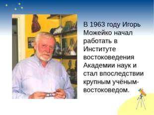 В 1963 году Игорь Можейко начал работать в Институте востоковедения Академии