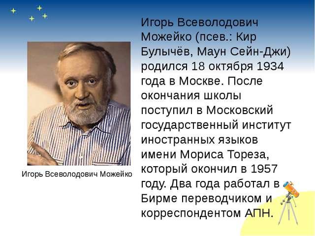Игорь Всеволодович Можейко (псев.: Кир Булычёв, Маун Сейн-Джи) родился 18 окт...