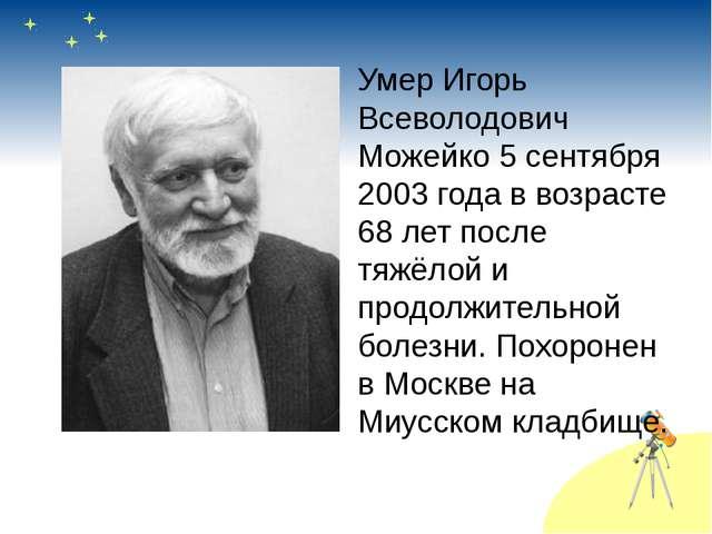 Умер Игорь Всеволодович Можейко 5 сентября 2003 года в возрасте 68 лет после...