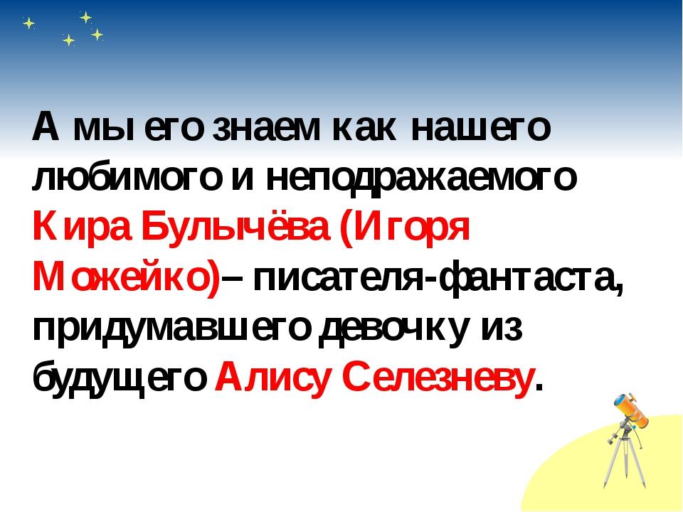 А мы его знаем как нашего любимого и неподражаемого Кира Булычёва (Игоря Мож...