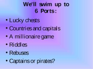 We'll swim up to 6 Ports : Lucky chests Countries and capitals A millionaire