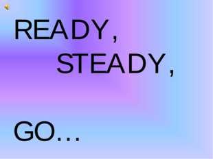 READY, STEADY, GO…