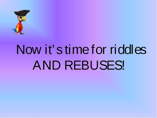 Now it's time for riddles AND REBUSES!