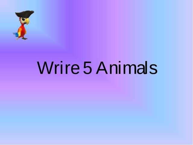 Wrire 5 Animals