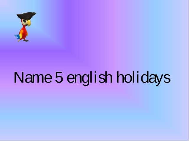 Name 5 english holidays